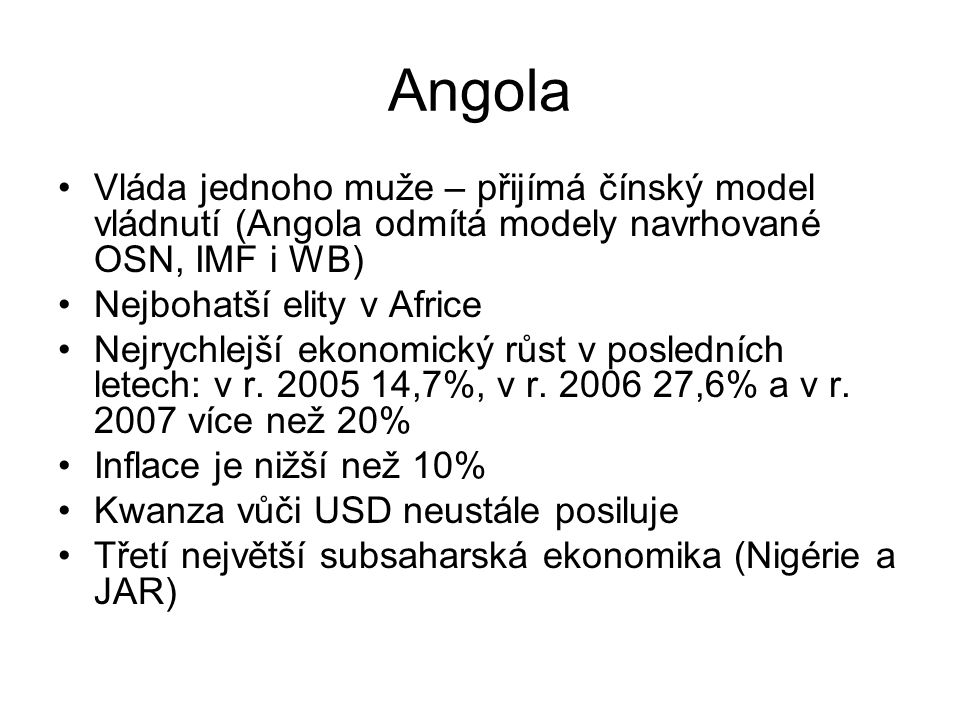 Angola Vláda jednoho muže – přijímá čínský model vládnutí (Angola odmítá modely navrhované OSN, IMF i WB) Nejbohatší elity v Africe Nejrychlejší ekono