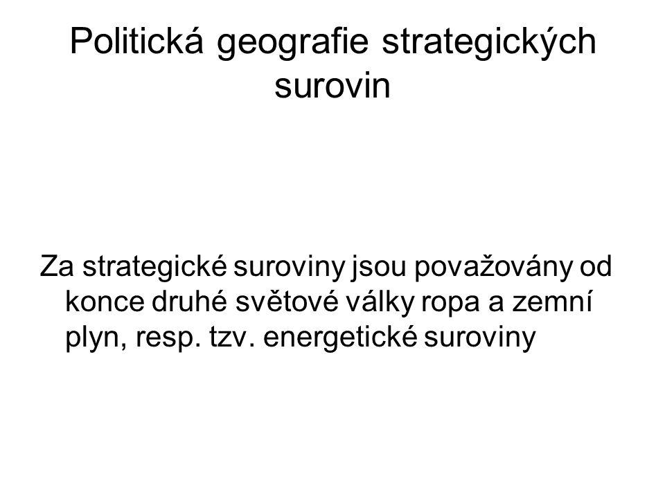Politická geografie strategických surovin Za strategické suroviny jsou považovány od konce druhé světové války ropa a zemní plyn, resp.