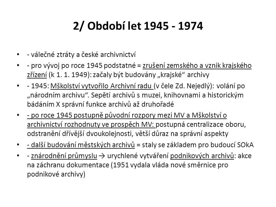 2/ Období let 1945 - 1974 - válečné ztráty a české archivnictví - pro vývoj po roce 1945 podstatné = zrušení zemského a vznik krajského zřízení (k 1.