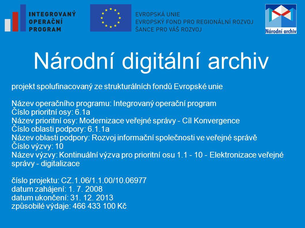 Národní digitální archiv Cíle: vybudování jednotného modulárního, udržitelného a snadno rozšiřitelného informačního systému digitálního archivu pro zajištění dlouhodobé správy digitálních dokumentů, vybudování fyzického úložiště schopného reagovat na neustálý rozvoj technologií a rostoucí objem počtu a rozsahu elektronických dokumentů vytvoření celostátního archivního portálu pro podporu zpracování a pro zpřístupnění uchovávaných archiválií a údajů o archiváliích, jeho propojení se stávajícími informačními systémy veřejné správy (např.