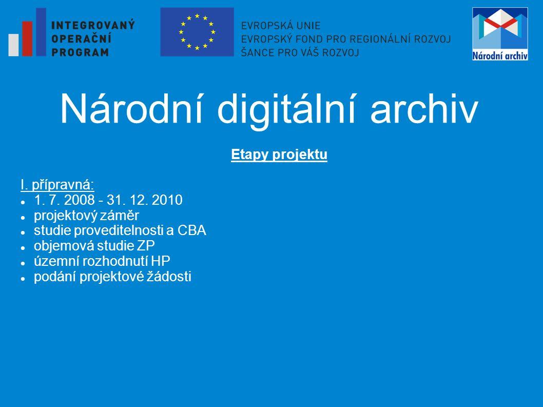 Národní digitální archiv Etapy projektu I. přípravná: 1. 7. 2008 - 31. 12. 2010 projektový záměr studie proveditelnosti a CBA objemová studie ZP územn