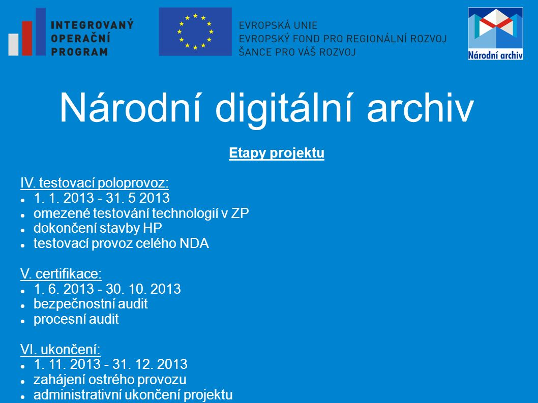 Národní digitální archiv Etapy projektu IV. testovací poloprovoz: 1. 1. 2013 - 31. 5 2013 omezené testování technologií v ZP dokončení stavby HP testo