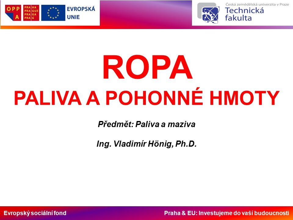 Evropský sociální fond Praha & EU: Investujeme do vaší budoucnosti ROPA PALIVA A POHONNÉ HMOTY Předmět: Paliva a maziva Ing.