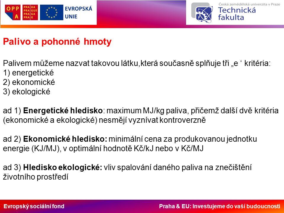 """Evropský sociální fond Praha & EU: Investujeme do vaší budoucnosti Palivo a pohonné hmoty Palivem můžeme nazvat takovou látku,která současně splňuje tři """"e ' kritéria: 1) energetické 2) ekonomické 3) ekologické ad 1) Energetické hledisko: maximum MJ/kg paliva, přičemž další dvě kritéria (ekonomické a ekologické) nesmějí vyznívat kontroverzně ad 2) Ekonomické hledisko: minimální cena za produkovanou jednotku energie (KJ/MJ), v optimální hodnotě Kč/kJ nebo v Kč/MJ ad 3) Hledisko ekologické: vliv spalování daného paliva na znečištění životního prostředí"""