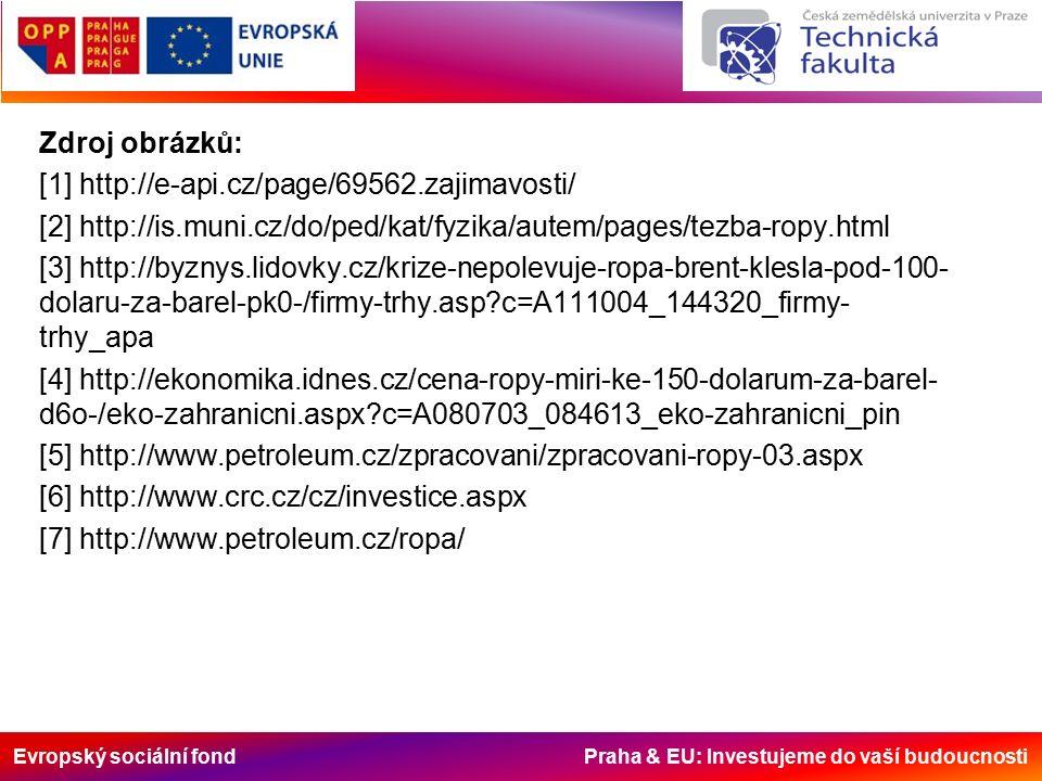Evropský sociální fond Praha & EU: Investujeme do vaší budoucnosti Zdroj obrázků: [1] http://e-api.cz/page/69562.zajimavosti/ [2] http://is.muni.cz/do/ped/kat/fyzika/autem/pages/tezba-ropy.html [3] http://byznys.lidovky.cz/krize-nepolevuje-ropa-brent-klesla-pod-100- dolaru-za-barel-pk0-/firmy-trhy.asp c=A111004_144320_firmy- trhy_apa [4] http://ekonomika.idnes.cz/cena-ropy-miri-ke-150-dolarum-za-barel- d6o-/eko-zahranicni.aspx c=A080703_084613_eko-zahranicni_pin [5] http://www.petroleum.cz/zpracovani/zpracovani-ropy-03.aspx [6] http://www.crc.cz/cz/investice.aspx [7] http://www.petroleum.cz/ropa/