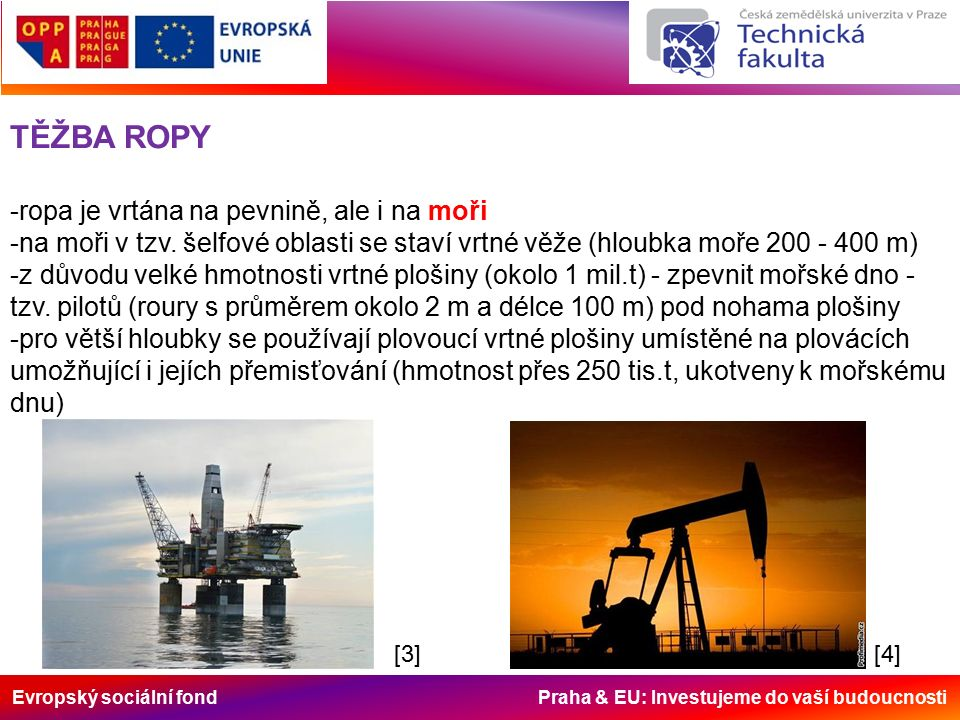 Evropský sociální fond Praha & EU: Investujeme do vaší budoucnosti TĚŽBA ROPY -ropa je vrtána na pevnině, ale i na moři -na moři v tzv.