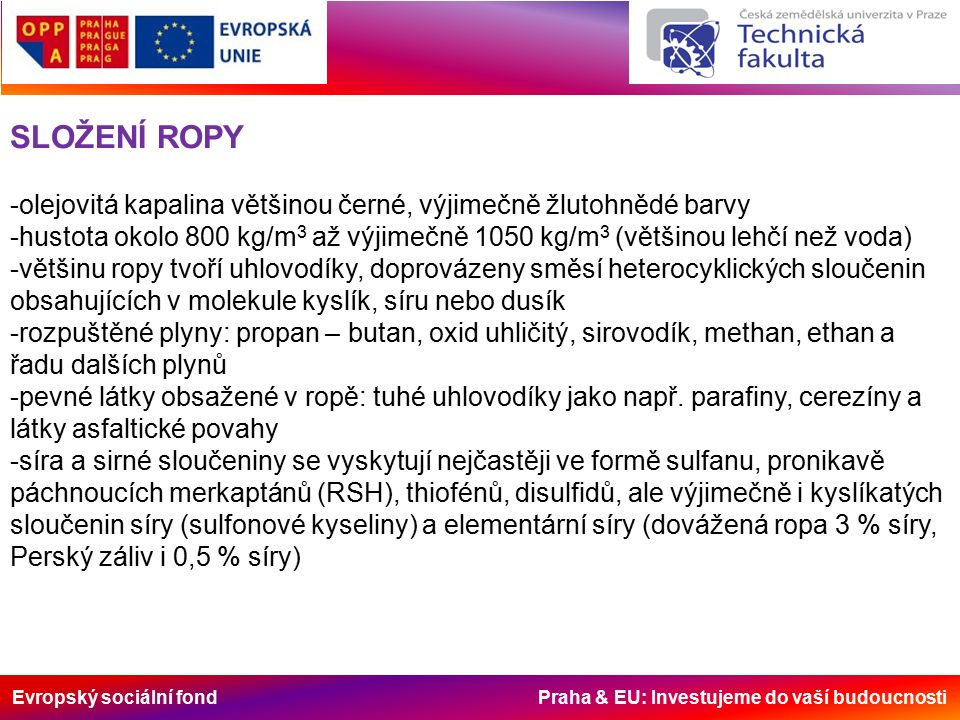 Evropský sociální fond Praha & EU: Investujeme do vaší budoucnosti SLOŽENÍ ROPY -olejovitá kapalina většinou černé, výjimečně žlutohnědé barvy -hustota okolo 800 kg/m 3 až výjimečně 1050 kg/m 3 (většinou lehčí než voda) -většinu ropy tvoří uhlovodíky, doprovázeny směsí heterocyklických sloučenin obsahujících v molekule kyslík, síru nebo dusík -rozpuštěné plyny: propan – butan, oxid uhličitý, sirovodík, methan, ethan a řadu dalších plynů -pevné látky obsažené v ropě: tuhé uhlovodíky jako např.