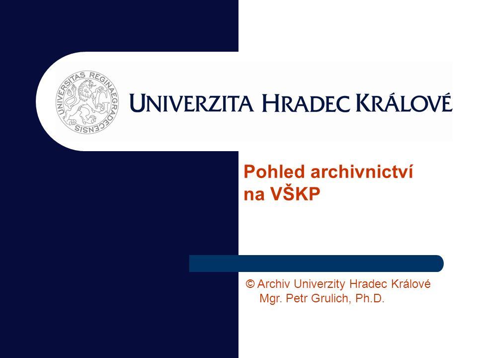 Pohled archivnictví na VŠKP © Archiv Univerzity Hradec Králové Mgr. Petr Grulich, Ph.D.