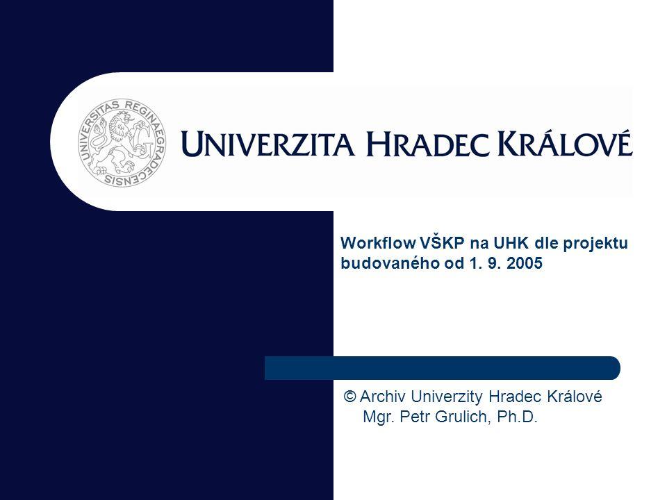 Workflow VŠKP na UHK dle projektu budovaného od 1. 9. 2005 © Archiv Univerzity Hradec Králové Mgr. Petr Grulich, Ph.D.