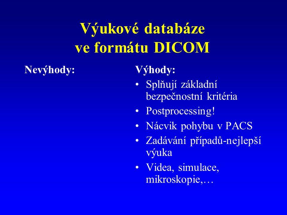 Výukové databáze ve formátu DICOM Nevýhody:Výhody: Splňují základní bezpečnostní kritéria Postprocessing! Nácvik pohybu v PACS Zadávání případů-nejlep