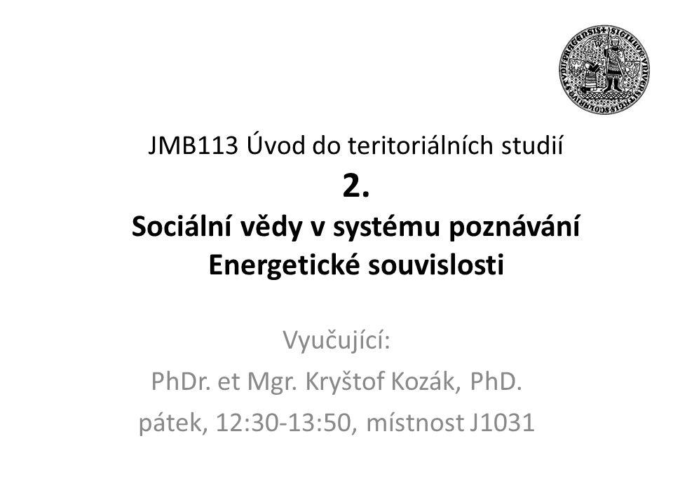 JMB113 Úvod do teritoriálních studií 2. Sociální vědy v systému poznávání Energetické souvislosti Vyučující: PhDr. et Mgr. Kryštof Kozák, PhD. pátek,