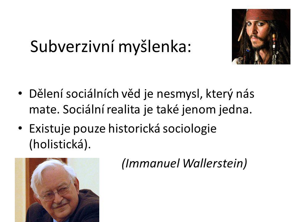 Subverzivní myšlenka: Dělení sociálních věd je nesmysl, který nás mate. Sociální realita je také jenom jedna. Existuje pouze historická sociologie (ho