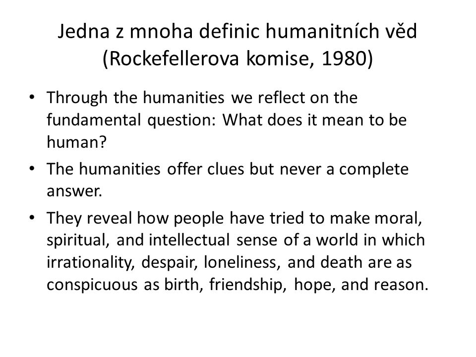 Jedna z mnoha definic humanitních věd (Rockefellerova komise, 1980) Through the humanities we reflect on the fundamental question: What does it mean to be human.
