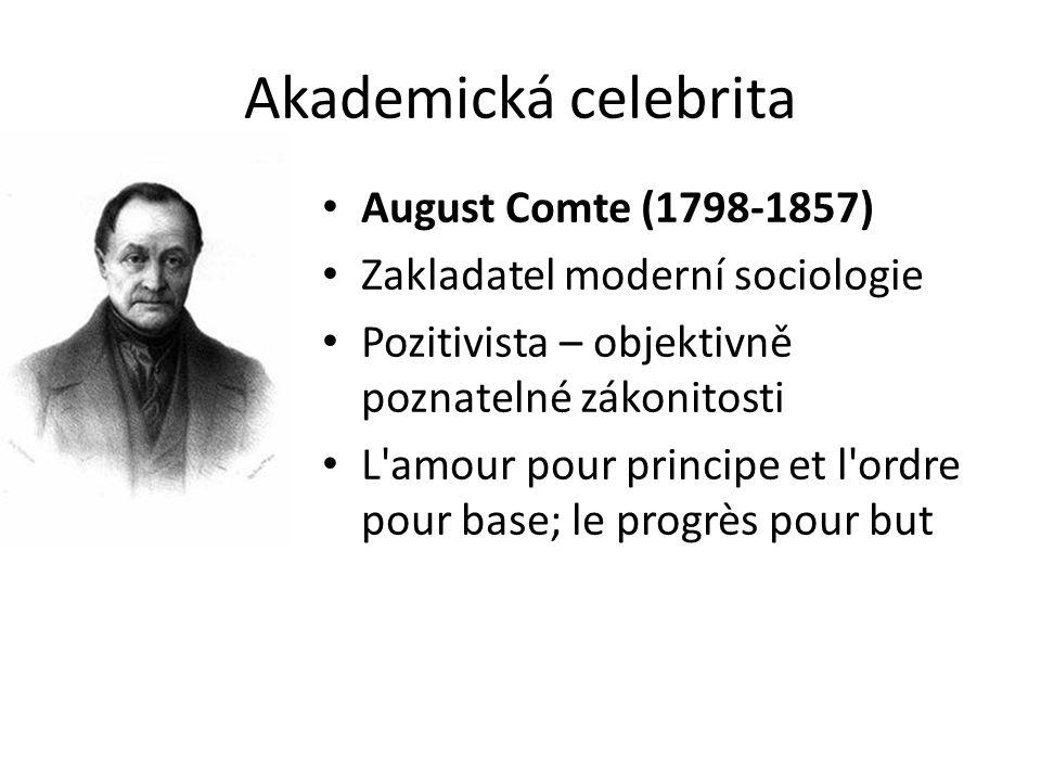 Akademická celebrita August Comte (1798-1857) Zakladatel moderní sociologie Pozitivista – objektivně poznatelné zákonitosti L amour pour principe et l ordre pour base; le progrès pour but