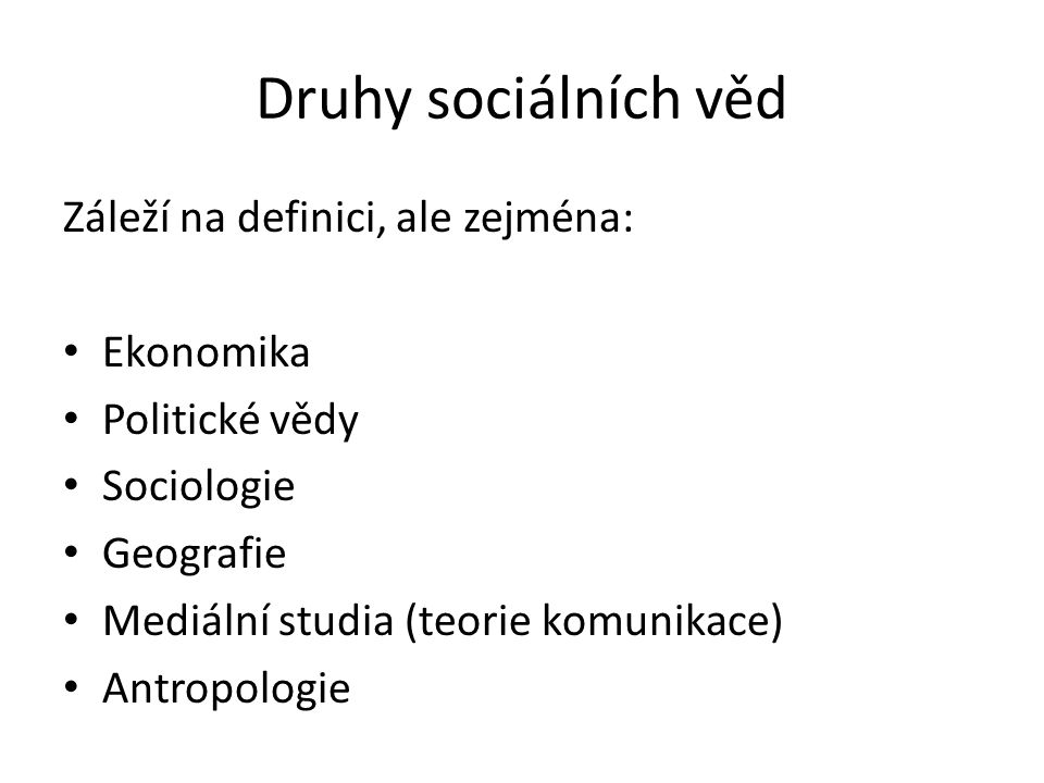 Druhy sociálních věd Záleží na definici, ale zejména: Ekonomika Politické vědy Sociologie Geografie Mediální studia (teorie komunikace) Antropologie