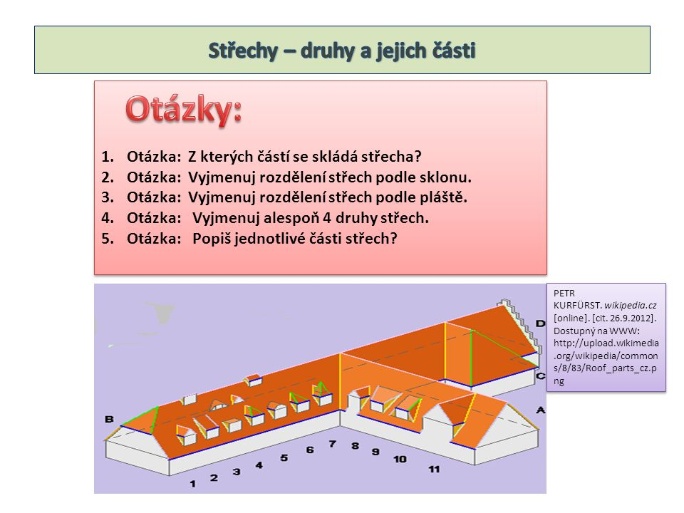 1.Otázka: Z kterých částí se skládá střecha? 2.Otázka: Vyjmenuj rozdělení střech podle sklonu. 3.Otázka: Vyjmenuj rozdělení střech podle pláště. 4.Otá