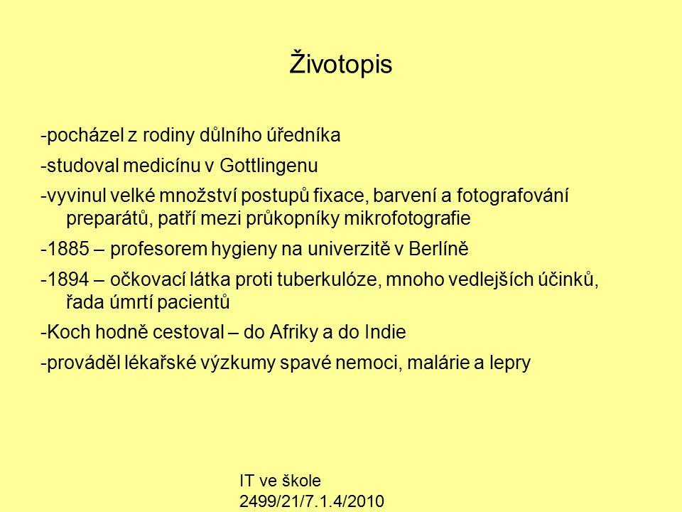 IT ve škole 2499/21/7.1.4/2010 Životopis -pocházel z rodiny důlního úředníka -studoval medicínu v Gottlingenu -vyvinul velké množství postupů fixace, barvení a fotografování preparátů, patří mezi průkopníky mikrofotografie -1885 – profesorem hygieny na univerzitě v Berlíně -1894 – očkovací látka proti tuberkulóze, mnoho vedlejších účinků, řada úmrtí pacientů -Koch hodně cestoval – do Afriky a do Indie -prováděl lékařské výzkumy spavé nemoci, malárie a lepry