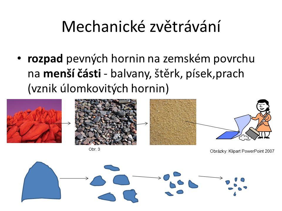 Mechanické zvětrávání rozpad pevných hornin na zemském povrchu na menší části - balvany, štěrk, písek,prach (vznik úlomkovitých hornin) Obr. 3 Obrázky
