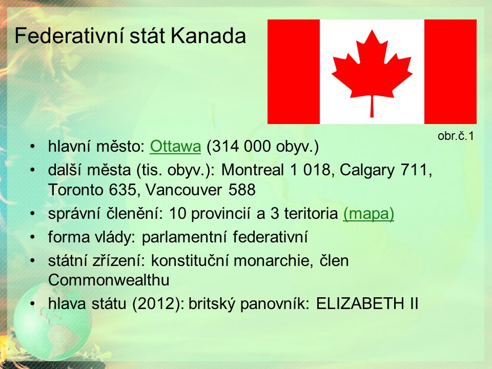 Federativní stát Kanada hlavní město: Ottawa (314 000 obyv.)Ottawa další města (tis. obyv.): Montreal 1 018, Calgary 711, Toronto 635, Vancouver 588 s
