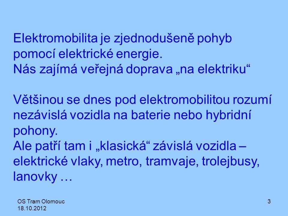 """OS Tram Olomouc 18.10.2012 3 Elektromobilita je zjednodušeně pohyb pomocí elektrické energie. Nás zajímá veřejná doprava """"na elektriku"""" Většinou se dn"""