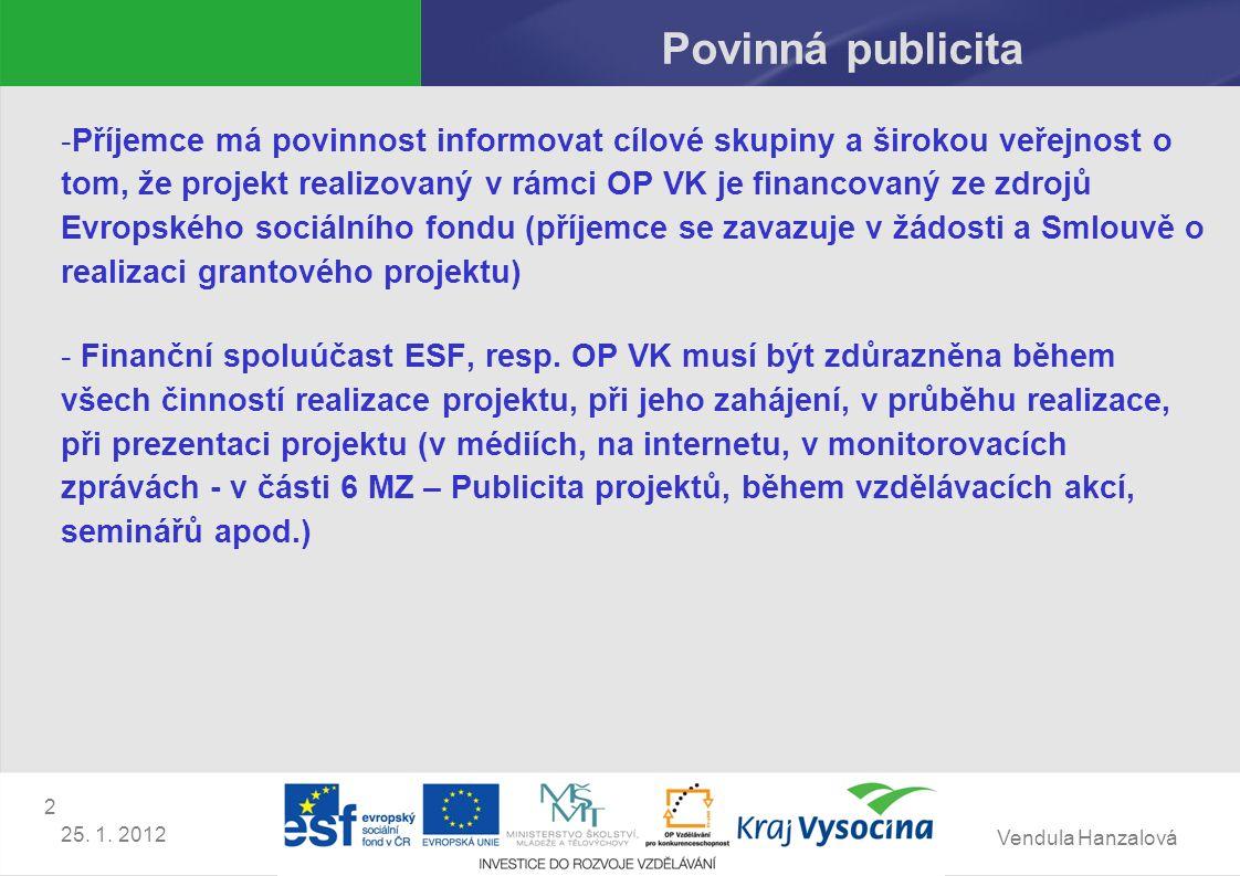 Vendula Hanzalová 2 25. 1. 2012 Povinná publicita -Příjemce má povinnost informovat cílové skupiny a širokou veřejnost o tom, že projekt realizovaný v