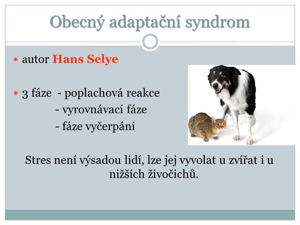 Obecný adaptační syndrom a utor Hans Selye 3 fáze - poplachová reakce - vyrovnávací fáze - fáze vyčerpání Stres není výsadou lidí, lze jej vyvolat u zvířat i u nižších živočichů.