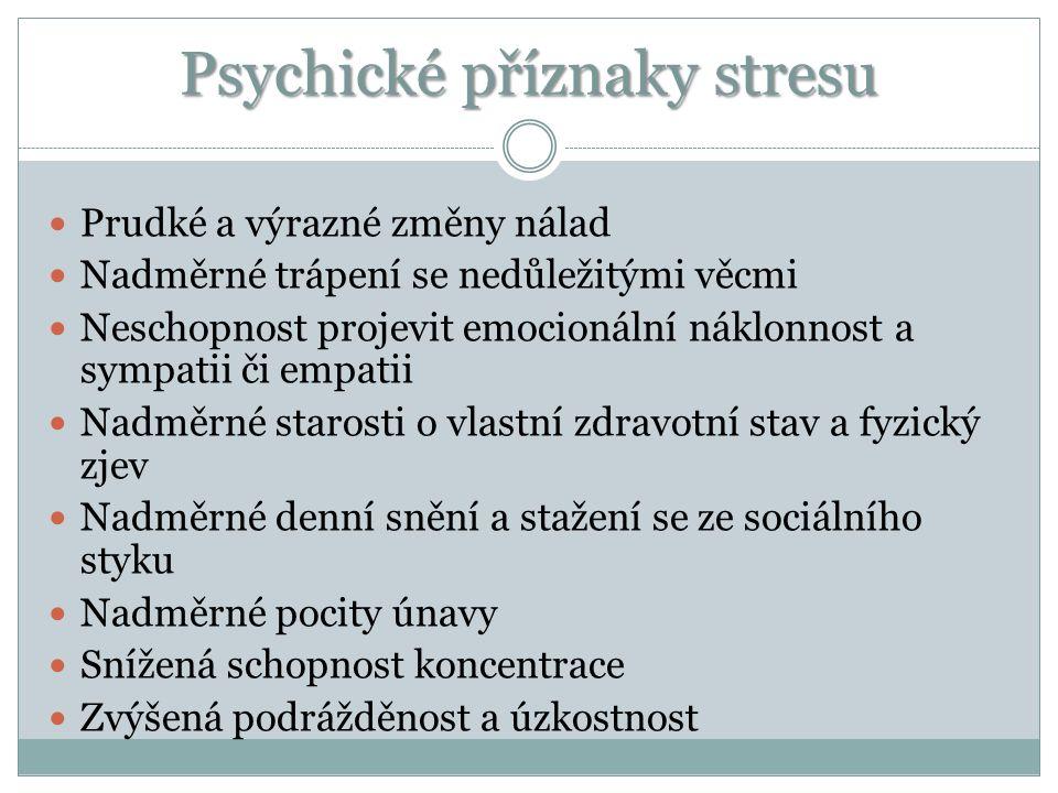 Psychické příznaky stresu Prudké a výrazné změny nálad Nadměrné trápení se nedůležitými věcmi Neschopnost projevit emocionální náklonnost a sympatii či empatii Nadměrné starosti o vlastní zdravotní stav a fyzický zjev Nadměrné denní snění a stažení se ze sociálního styku Nadměrné pocity únavy Snížená schopnost koncentrace Zvýšená podrážděnost a úzkostnost