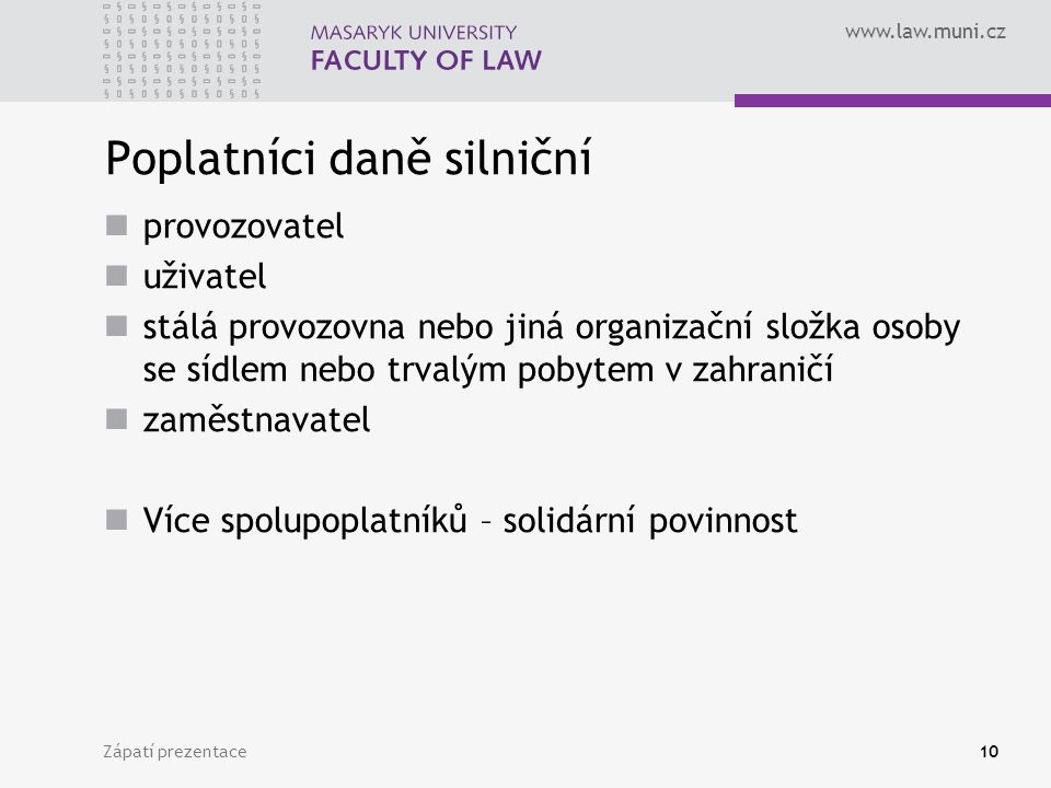 www.law.muni.cz Zápatí prezentace10 Poplatníci daně silniční provozovatel uživatel stálá provozovna nebo jiná organizační složka osoby se sídlem nebo trvalým pobytem v zahraničí zaměstnavatel Více spolupoplatníků – solidární povinnost