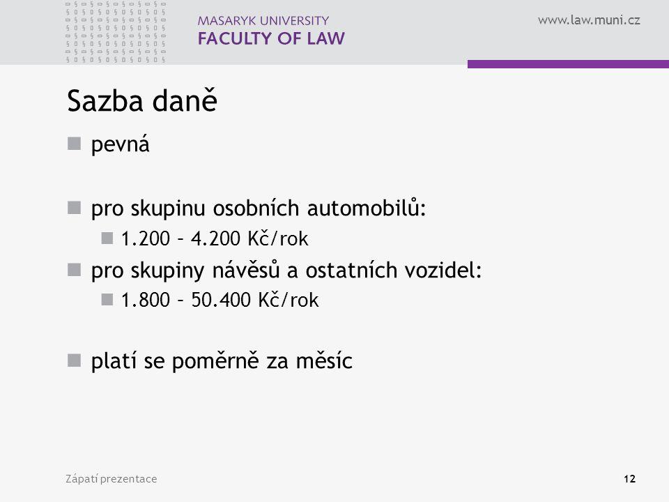 www.law.muni.cz Zápatí prezentace12 Sazba daně pevná pro skupinu osobních automobilů: 1.200 – 4.200 Kč/rok pro skupiny návěsů a ostatních vozidel: 1.800 – 50.400 Kč/rok platí se poměrně za měsíc
