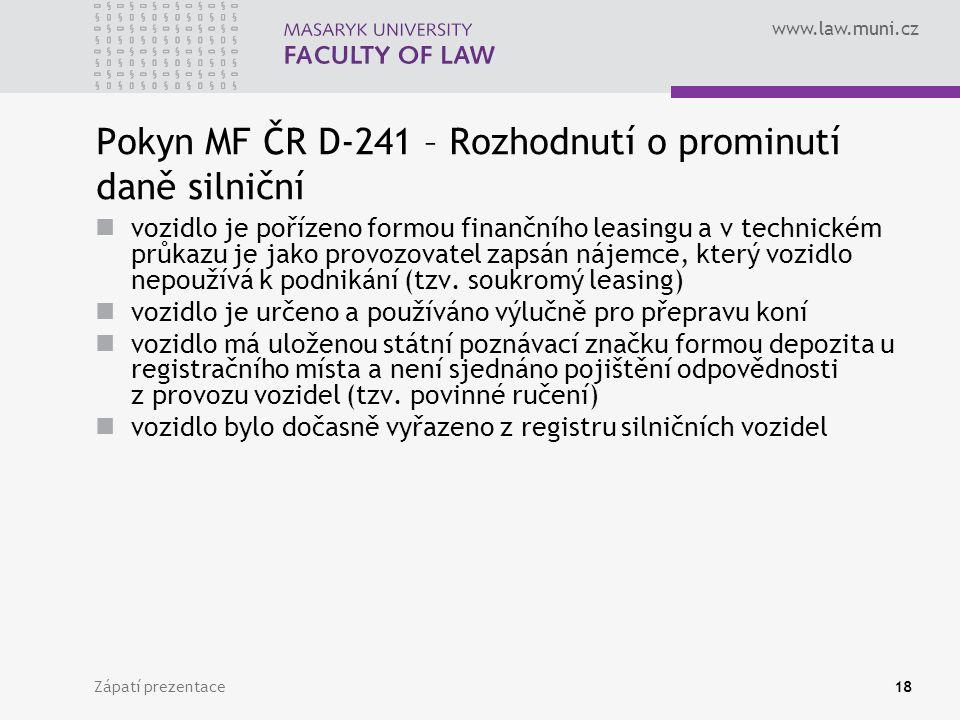 www.law.muni.cz Zápatí prezentace18 Pokyn MF ČR D-241 – Rozhodnutí o prominutí daně silniční vozidlo je pořízeno formou finančního leasingu a v technickém průkazu je jako provozovatel zapsán nájemce, který vozidlo nepoužívá k podnikání (tzv.