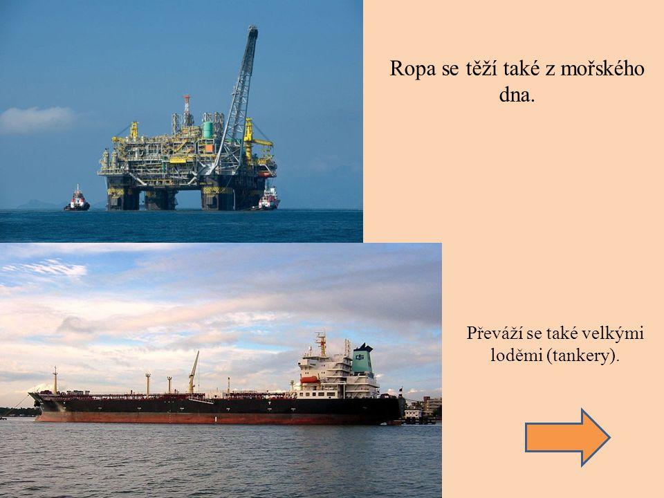 Ropa se těží také z mořského dna. Převáží se také velkými loděmi (tankery).