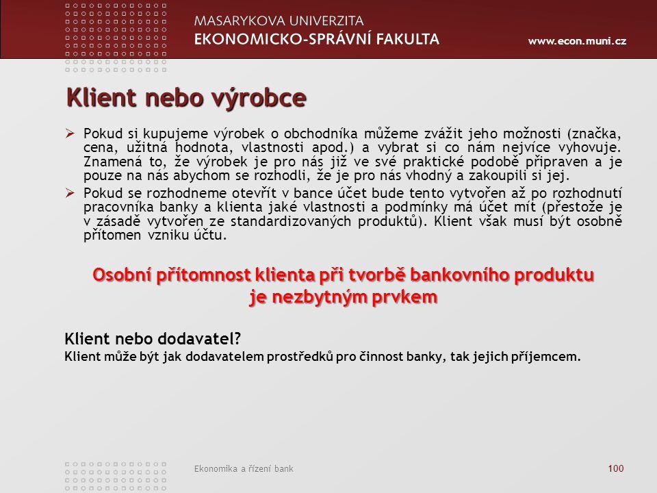 www.econ.muni.cz Ekonomika a řízení bank 100 Klient nebo výrobce  Pokud si kupujeme výrobek o obchodníka můžeme zvážit jeho možnosti (značka, cena, užitná hodnota, vlastnosti apod.) a vybrat si co nám nejvíce vyhovuje.