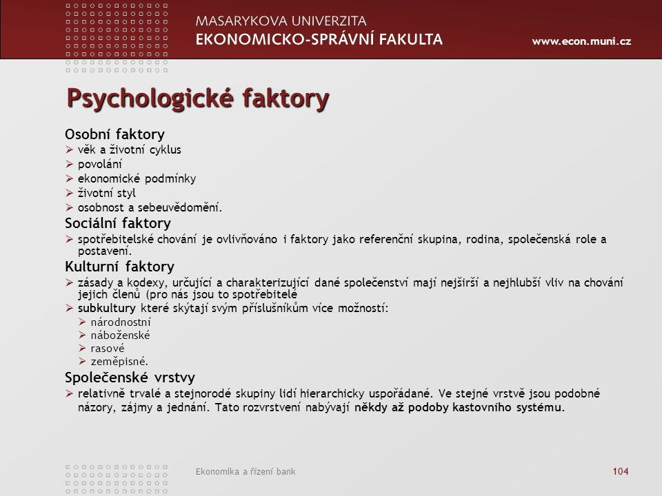 www.econ.muni.cz Ekonomika a řízení bank 104 Psychologické faktory Osobní faktory  věk a životní cyklus  povolání  ekonomické podmínky  životní styl  osobnost a sebeuvědomění.