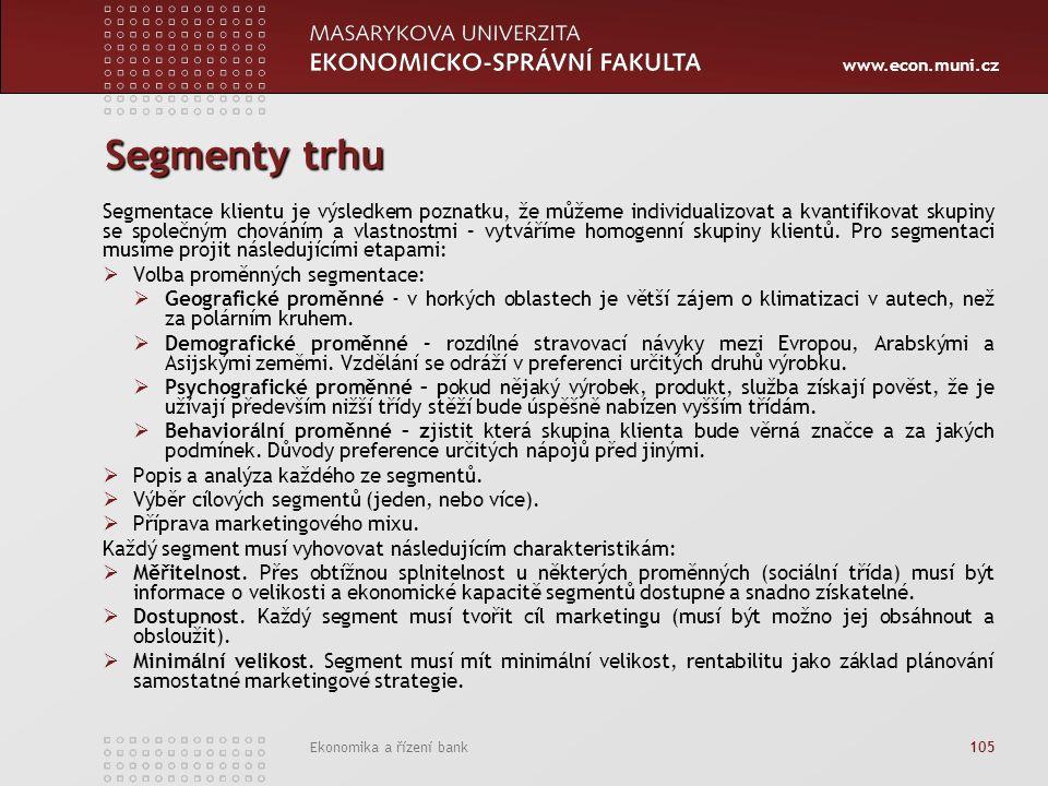 www.econ.muni.cz Ekonomika a řízení bank 105 Segmenty trhu Segmentace klientu je výsledkem poznatku, že můžeme individualizovat a kvantifikovat skupiny se společným chováním a vlastnostmi – vytváříme homogenní skupiny klientů.