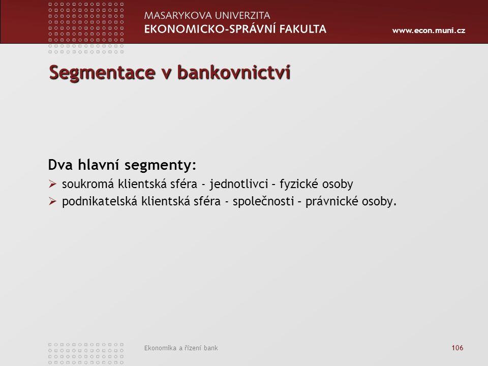 www.econ.muni.cz Ekonomika a řízení bank 106 Segmentace v bankovnictví Dva hlavní segmenty:  soukromá klientská sféra - jednotlivci – fyzické osoby  podnikatelská klientská sféra - společnosti – právnické osoby.