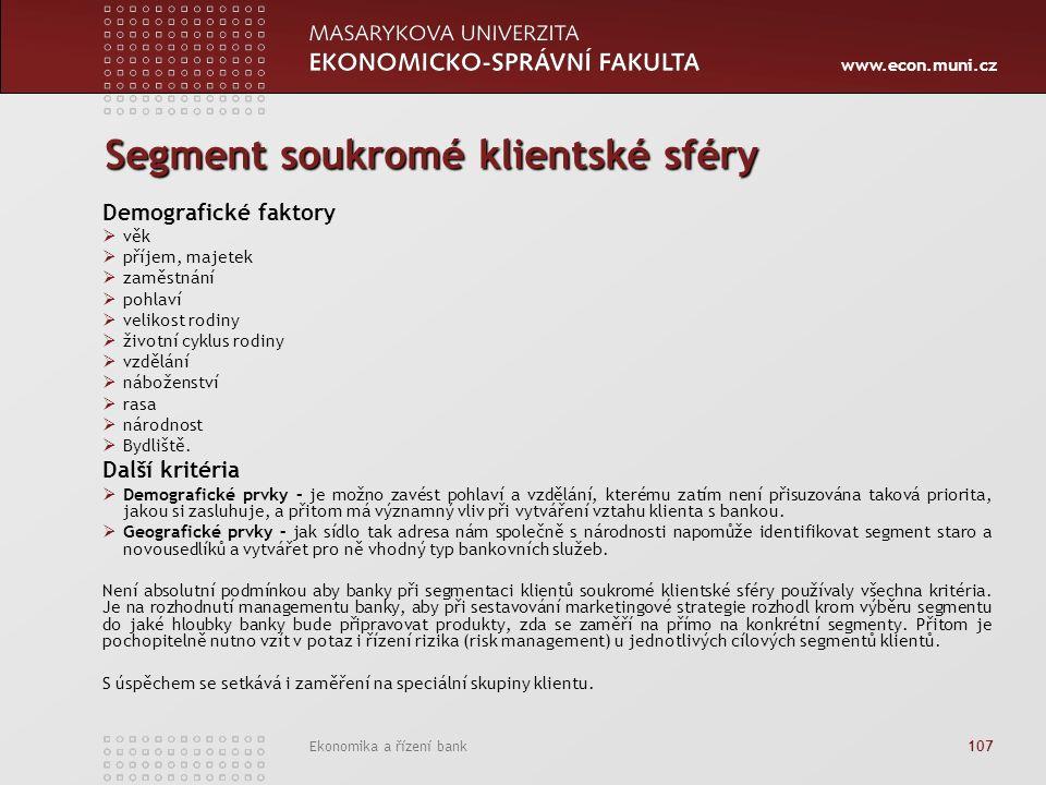 www.econ.muni.cz Ekonomika a řízení bank 107 Segment soukromé klientské sféry Demografické faktory  věk  příjem, majetek  zaměstnání  pohlaví  velikost rodiny  životní cyklus rodiny  vzdělání  náboženství  rasa  národnost  Bydliště.