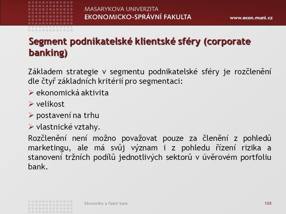 www.econ.muni.cz Ekonomika a řízení bank 108 Segment podnikatelské klientské sféry (corporate banking) Základem strategie v segmentu podnikatelské sféry je rozčlenění dle čtyř základních kritérií pro segmentaci:  ekonomická aktivita  velikost  postavení na trhu  vlastnické vztahy.