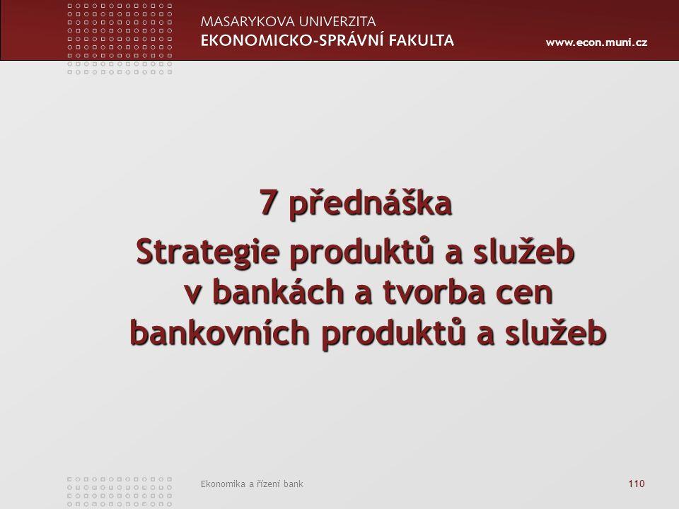www.econ.muni.cz Ekonomika a řízení bank 110 7 přednáška Strategie produktů a služeb v bankách a tvorba cen bankovních produktů a služeb