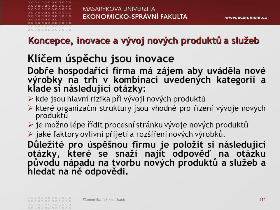 www.econ.muni.cz Ekonomika a řízení bank 111 Koncepce, inovace a vývoj nových produktů a služeb Klíčem úspěchu jsou inovace Dobře hospodařící firma má zájem aby uváděla nové výrobky na trh v kombinaci uvedených kategorií a klade si následující otázky:  kde jsou hlavní rizika při vývoji nových produktů  které organizační struktury jsou vhodné pro řízení vývoje nových produktů  je možno lépe řídit procesní stránku vývoje nových produktů  jaké faktory ovlivní přijetí a rozšíření nových výrobků.