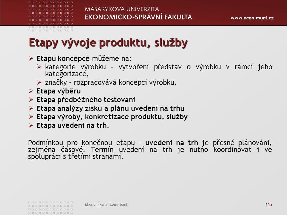 www.econ.muni.cz Ekonomika a řízení bank 112 Etapy vývoje produktu, služby  Etapu koncepce můžeme na:  kategorie výrobku – vytvoření představ o výrobku v rámci jeho kategorizace,  značky – rozpracovává koncepci výrobku.