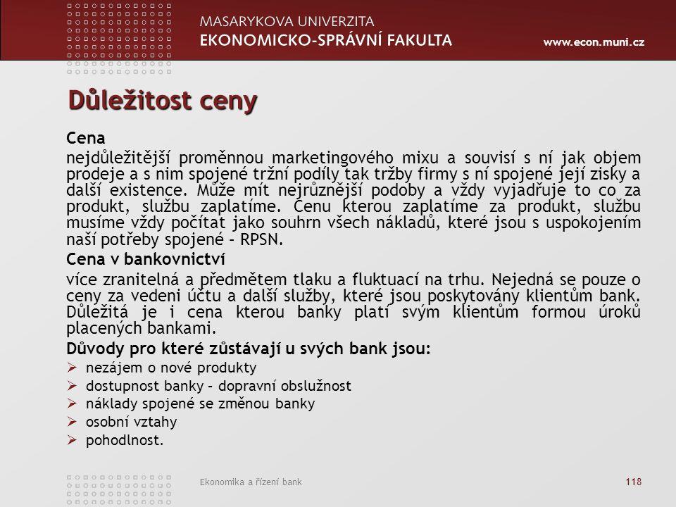 www.econ.muni.cz Ekonomika a řízení bank 118 Důležitost ceny Cena nejdůležitější proměnnou marketingového mixu a souvisí s ní jak objem prodeje a s nim spojené tržní podíly tak tržby firmy s ní spojené její zisky a další existence.