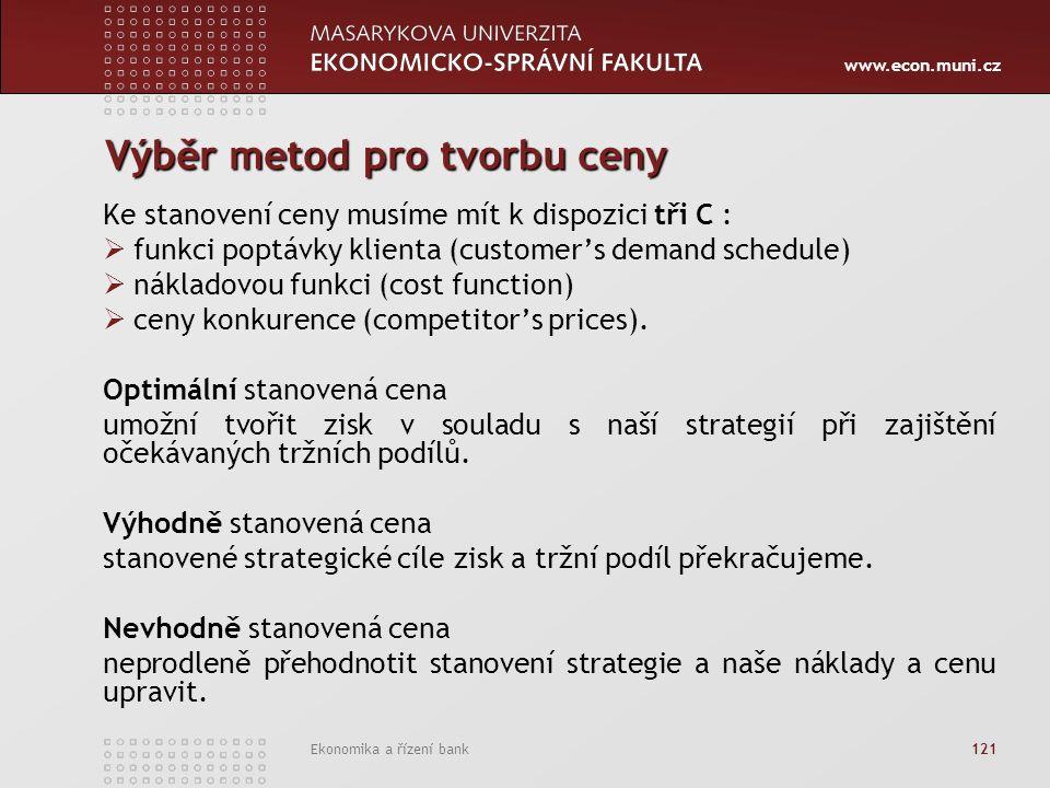 www.econ.muni.cz Ekonomika a řízení bank 121 Výběr metod pro tvorbu ceny Ke stanovení ceny musíme mít k dispozici tři C :  funkci poptávky klienta (customer's demand schedule)  nákladovou funkci (cost function)  ceny konkurence (competitor's prices).