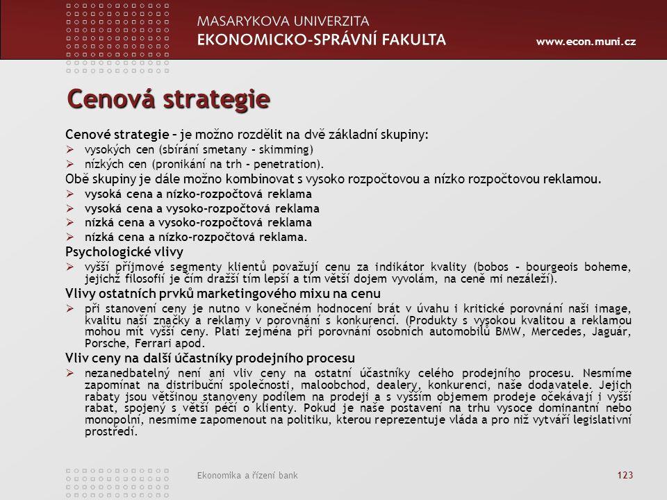 www.econ.muni.cz Ekonomika a řízení bank 123 Cenová strategie Cenové strategie – je možno rozdělit na dvě základní skupiny:  vysokých cen (sbírání smetany – skimming)  nízkých cen (pronikání na trh – penetration).