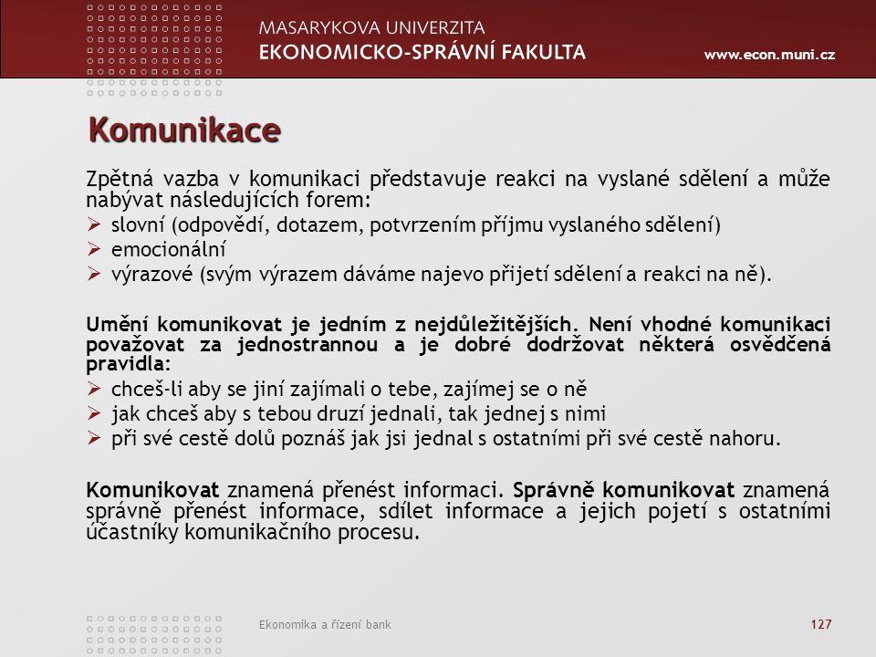 www.econ.muni.cz Ekonomika a řízení bank 127 Komunikace Zpětná vazba v komunikaci představuje reakci na vyslané sdělení a může nabývat následujících forem:  slovní (odpovědí, dotazem, potvrzením příjmu vyslaného sdělení)  emocionální  výrazové (svým výrazem dáváme najevo přijetí sdělení a reakci na ně).