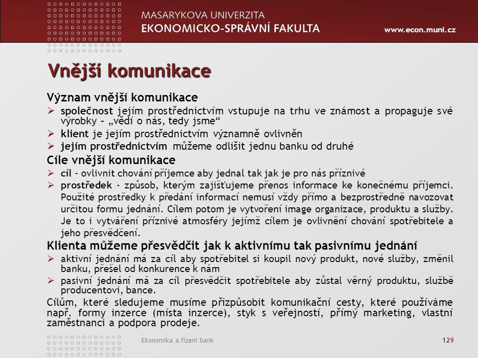 """www.econ.muni.cz Ekonomika a řízení bank 129 Vnější komunikace Význam vnější komunikace  společnost jejím prostřednictvím vstupuje na trhu ve známost a propaguje své výrobky – """"vědí o nás, tedy jsme  klient je jejím prostřednictvím významně ovlivněn  jejím prostřednictvím můžeme odlišit jednu banku od druhé Cíle vnější komunikace  cíl - ovlivnit chování příjemce aby jednal tak jak je pro nás příznivé  prostředek - způsob, kterým zajišťujeme přenos informace ke konečnému příjemci."""