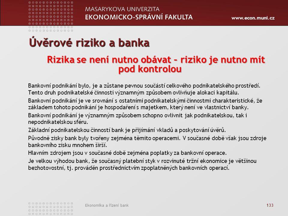 www.econ.muni.cz Ekonomika a řízení bank 133 Úvěrové riziko a banka Rizika se není nutno obávat – riziko je nutno mít pod kontrolou Bankovní podnikání bylo, je a zůstane pevnou součástí celkového podnikatelského prostředí.