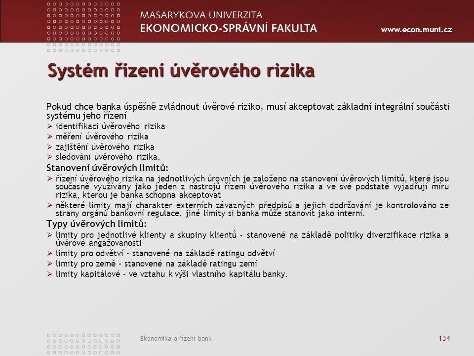 www.econ.muni.cz Ekonomika a řízení bank 134 Systém řízení úvěrového rizika Pokud chce banka úspěšně zvládnout úvěrové riziko, musí akceptovat základní integrální součásti systému jeho řízení  identifikaci úvěrového rizika  měření úvěrového rizika  zajištění úvěrového rizika  sledování úvěrového rizika.
