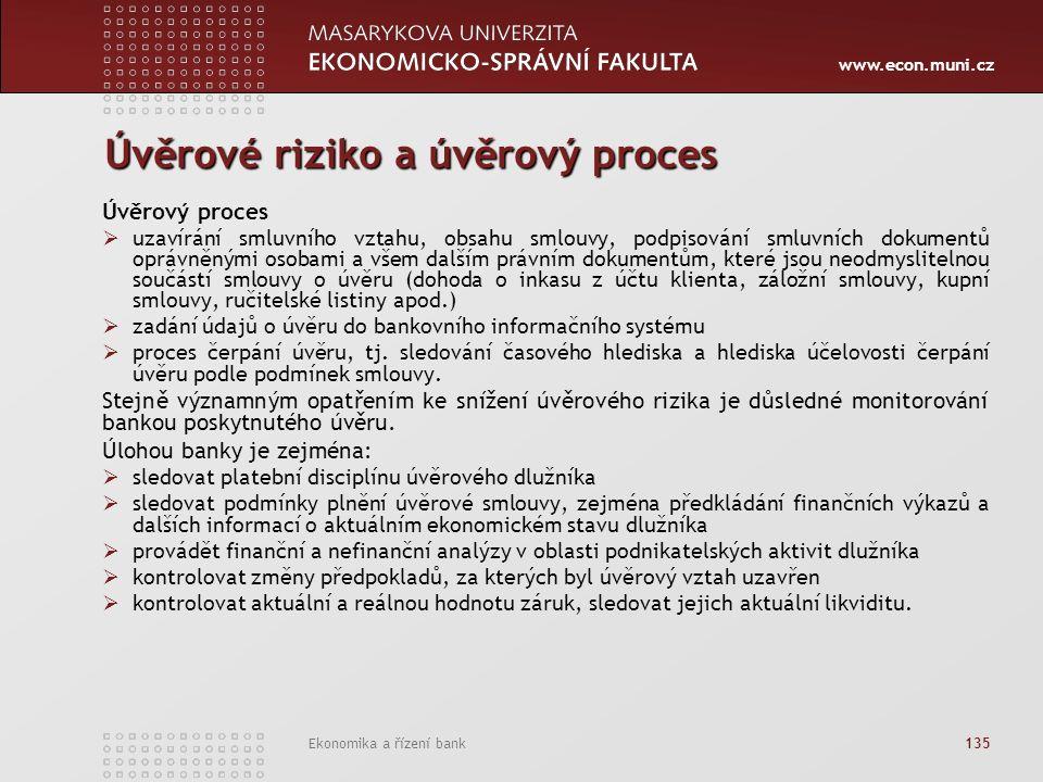 www.econ.muni.cz Ekonomika a řízení bank 135 Úvěrové riziko a úvěrový proces Úvěrový proces  uzavírání smluvního vztahu, obsahu smlouvy, podpisování smluvních dokumentů oprávněnými osobami a všem dalším právním dokumentům, které jsou neodmyslitelnou součástí smlouvy o úvěru (dohoda o inkasu z účtu klienta, záložní smlouvy, kupní smlouvy, ručitelské listiny apod.)  zadání údajů o úvěru do bankovního informačního systému  proces čerpání úvěru, tj.