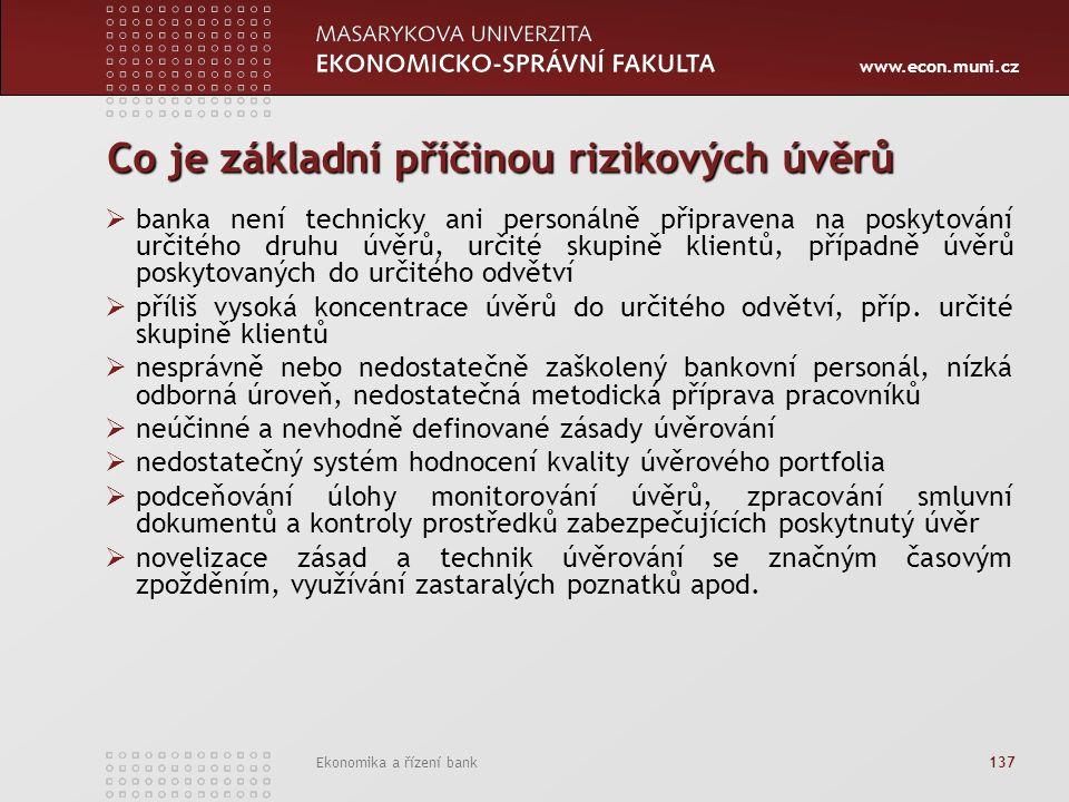 www.econ.muni.cz Ekonomika a řízení bank 137 Co je základní příčinou rizikových úvěrů  banka není technicky ani personálně připravena na poskytování určitého druhu úvěrů, určité skupině klientů, případně úvěrů poskytovaných do určitého odvětví  příliš vysoká koncentrace úvěrů do určitého odvětví, příp.