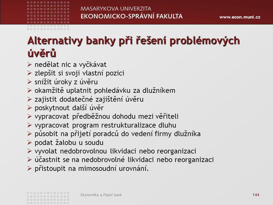 www.econ.muni.cz Ekonomika a řízení bank 144 Alternativy banky při řešení problémových úvěrů  nedělat nic a vyčkávat  zlepšit si svoji vlastní pozici  snížit úroky z úvěru  okamžitě uplatnit pohledávku za dlužníkem  zajistit dodatečné zajištění úvěru  poskytnout další úvěr  vypracovat předběžnou dohodu mezi věřiteli  vypracovat program restrukturalizace dluhu  působit na přijetí poradců do vedení firmy dlužníka  podat žalobu u soudu  vyvolat nedobrovolnou likvidaci nebo reorganizaci  účastnit se na nedobrovolné likvidaci nebo reorganizaci  přistoupit na mimosoudní urovnání.